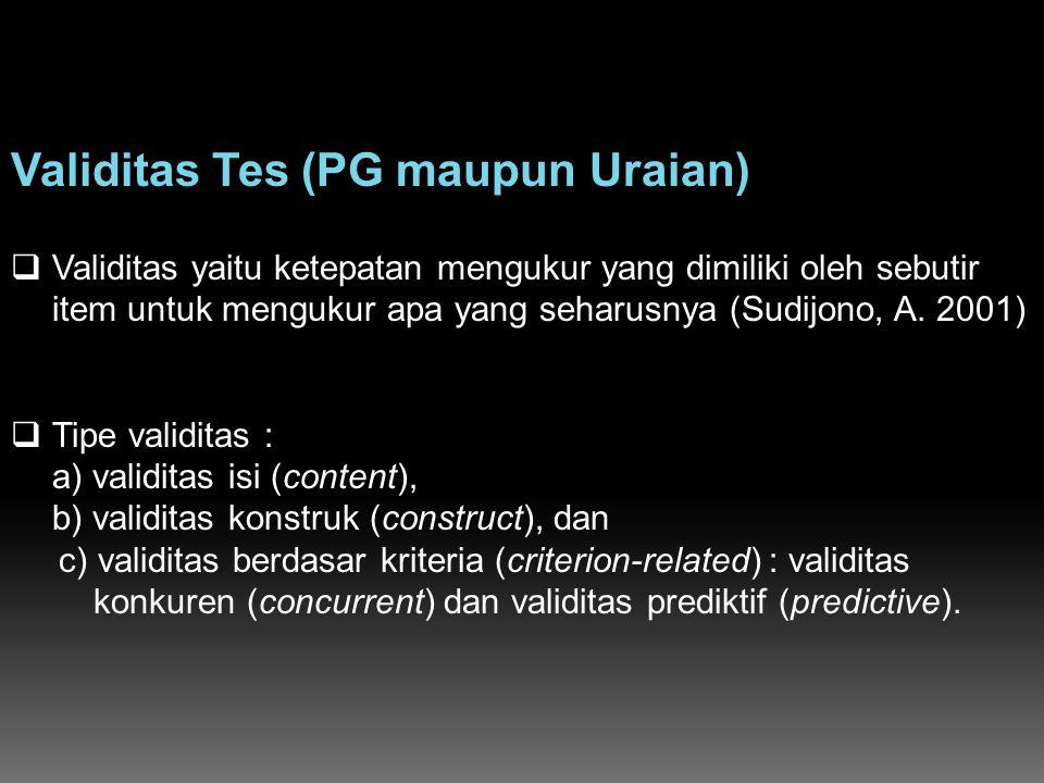 Validitas Tes (PG maupun Uraian)  Validitas yaitu ketepatan mengukur yang dimiliki oleh sebutir item untuk mengukur apa yang seharusnya (Sudijono, A.