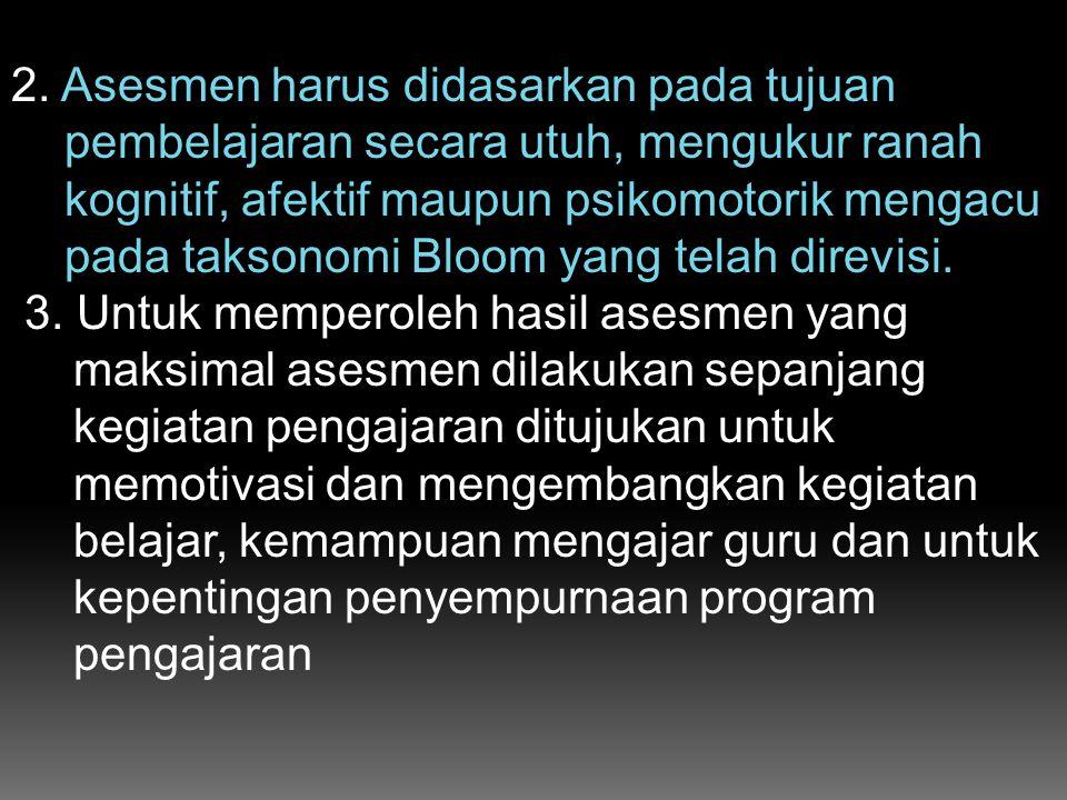 2. Asesmen harus didasarkan pada tujuan pembelajaran secara utuh, mengukur ranah kognitif, afektif maupun psikomotorik mengacu pada taksonomi Bloom ya