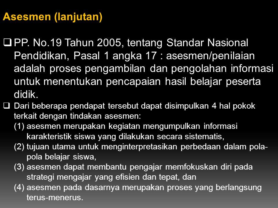 Asesmen (lanjutan)  PP. No.19 Tahun 2005, tentang Standar Nasional Pendidikan, Pasal 1 angka 17 : asesmen/penilaian adalah proses pengambilan dan pen