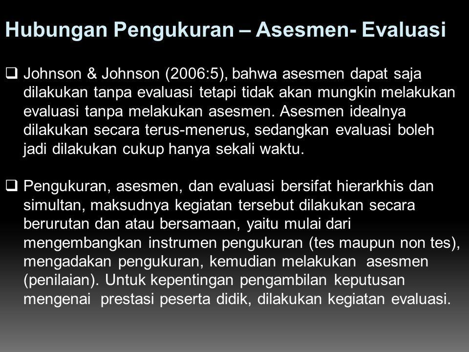 Hubungan Pengukuran – Asesmen- Evaluasi  Johnson & Johnson (2006:5), bahwa asesmen dapat saja dilakukan tanpa evaluasi tetapi tidak akan mungkin mela