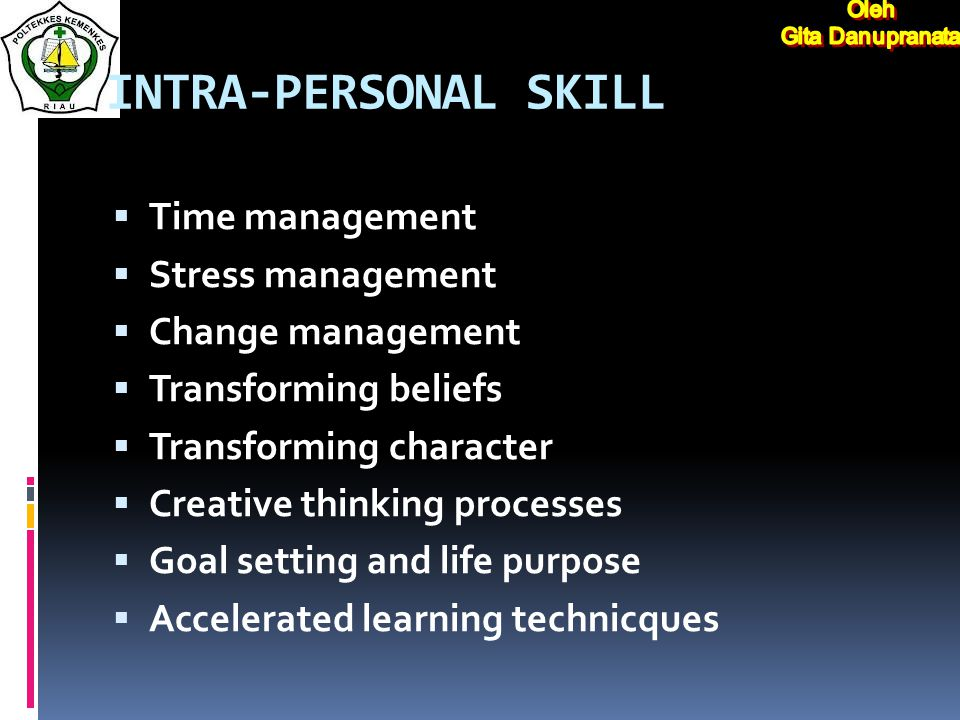 INTRA-PERSONAL SKILL  Time management  Stress management  Change management  Transforming beliefs  Transforming character  Creative thinking processes  Goal setting and life purpose  Accelerated learning technicques