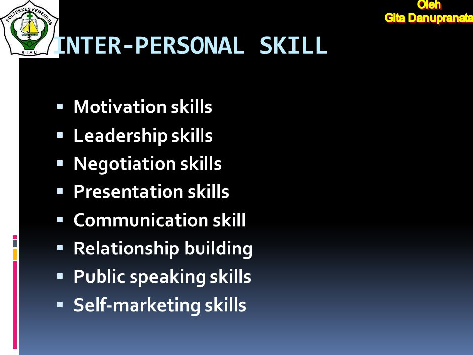 INTER-PERSONAL SKILL  Motivation skills  Leadership skills  Negotiation skills  Presentation skills  Communication skill  Relationship building  Public speaking skills  Self-marketing skills