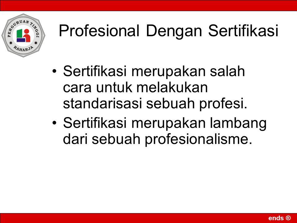 ends ® Profesional Dengan Sertifikasi Sertifikasi merupakan salah cara untuk melakukan standarisasi sebuah profesi. Sertifikasi merupakan lambang dari