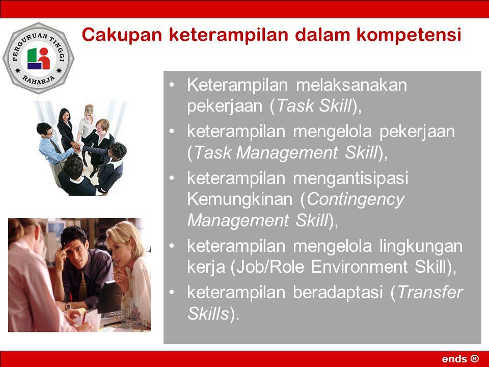 ends ® Cakupan keterampilan dalam kompetensi Keterampilan melaksanakan pekerjaan (Task Skill), keterampilan mengelola pekerjaan (Task Management Skill