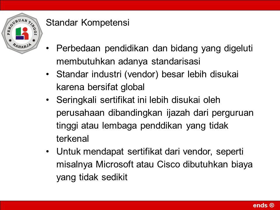 ends ® Standar Kompetensi Perbedaan pendidikan dan bidang yang digeluti membutuhkan adanya standarisasi Standar industri (vendor) besar lebih disukai