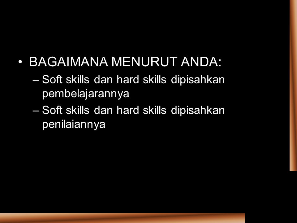 BAGAIMANA MENURUT ANDA: –Soft skills dan hard skills dipisahkan pembelajarannya –Soft skills dan hard skills dipisahkan penilaiannya