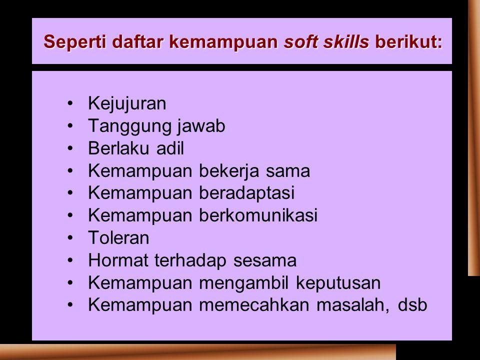 Seperti daftar kemampuan soft skills berikut: Kejujuran Tanggung jawab Berlaku adil Kemampuan bekerja sama Kemampuan beradaptasi Kemampuan berkomunikasi Toleran Hormat terhadap sesama Kemampuan mengambil keputusan Kemampuan memecahkan masalah, dsb
