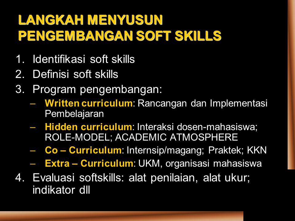 LANGKAH MENYUSUN PENGEMBANGAN SOFT SKILLS 1.Identifikasi soft skills 2.Definisi soft skills 3.Program pengembangan: –Written curriculum: Rancangan dan Implementasi Pembelajaran –Hidden curriculum: Interaksi dosen-mahasiswa; ROLE-MODEL; ACADEMIC ATMOSPHERE –Co – Curriculum: Internsip/magang; Praktek; KKN –Extra – Curriculum: UKM, organisasi mahasiswa 4.Evaluasi softskills: alat penilaian, alat ukur; indikator dll