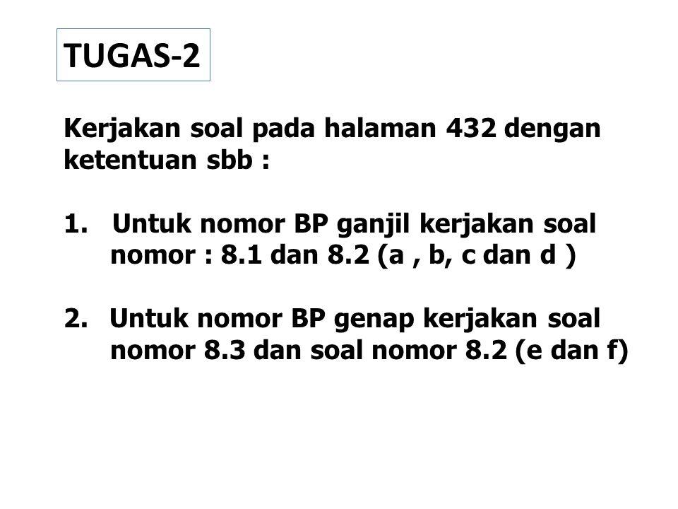TUGAS-2 Kerjakan soal pada halaman 432 dengan ketentuan sbb : 1. Untuk nomor BP ganjil kerjakan soal nomor : 8.1 dan 8.2 (a, b, c dan d ) 2. Untuk nom