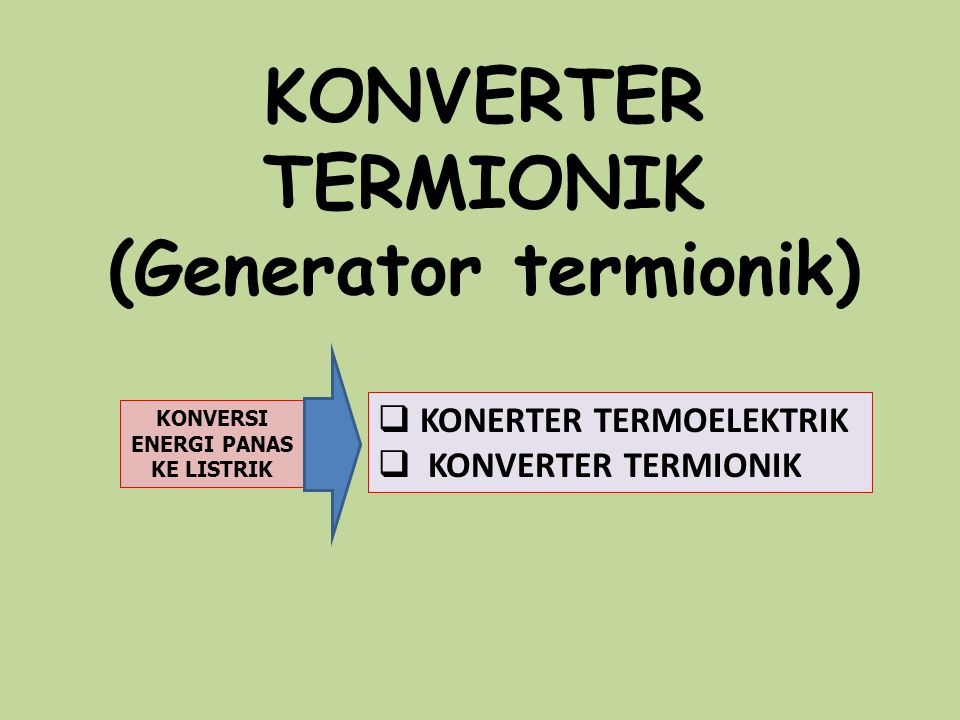 KONVERTER TERMIONIK (Generator termionik) KONVERSI ENERGI PANAS KE LISTRIK  KONERTER TERMOELEKTRIK  KONVERTER TERMIONIK