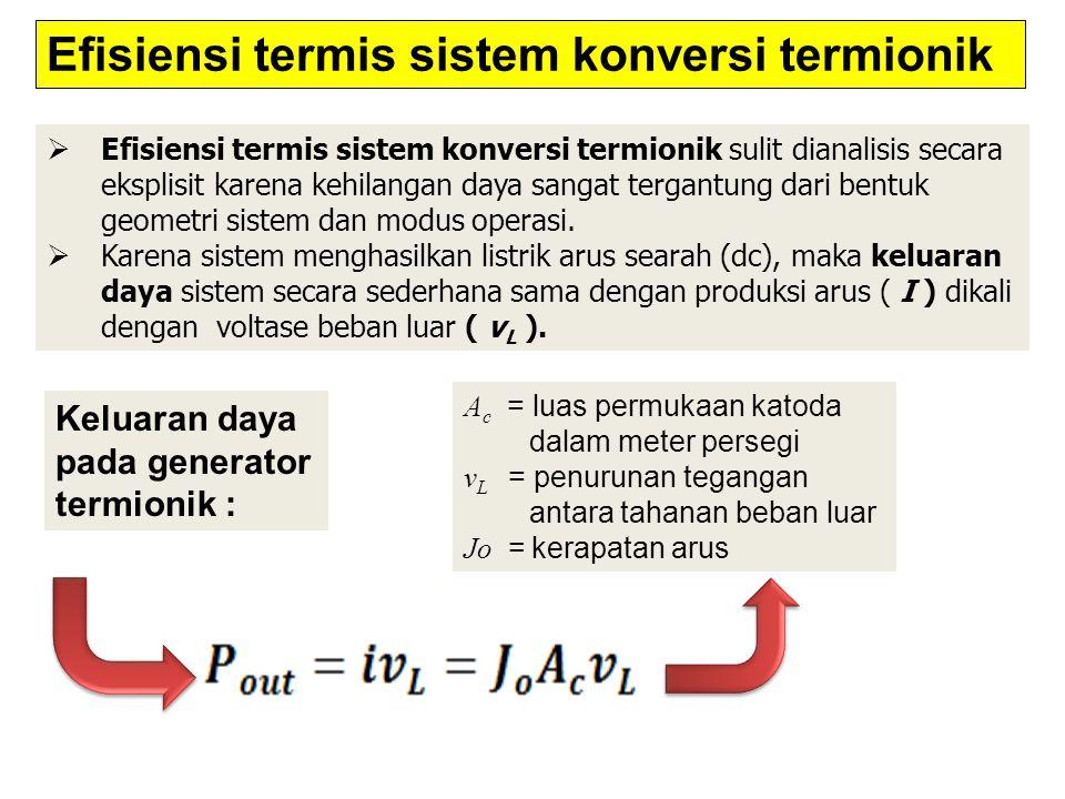  Efisiensi termis sistem konversi termionik sulit dianalisis secara eksplisit karena kehilangan daya sangat tergantung dari bentuk geometri sistem da