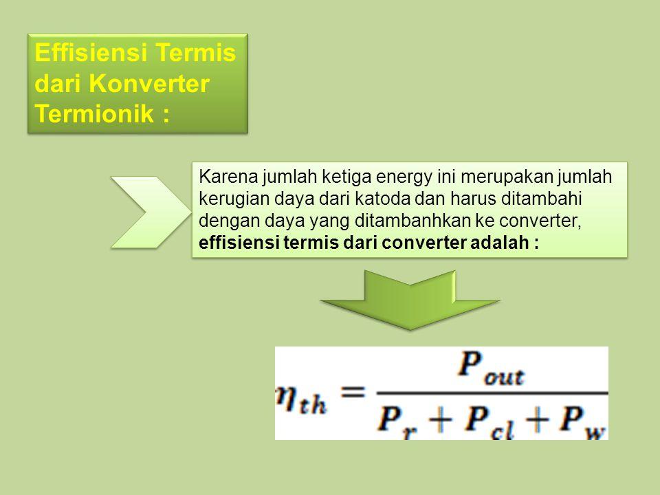 Effisiensi Termis dari Konverter Termionik : Karena jumlah ketiga energy ini merupakan jumlah kerugian daya dari katoda dan harus ditambahi dengan day