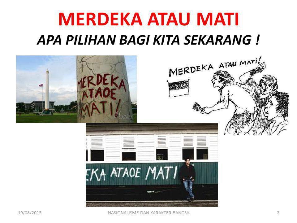 MERDEKA ATAU MATI APA PILIHAN BAGI KITA SEKARANG ! 19/08/2013NASIONALISME DAN KARAKTER BANGSA2