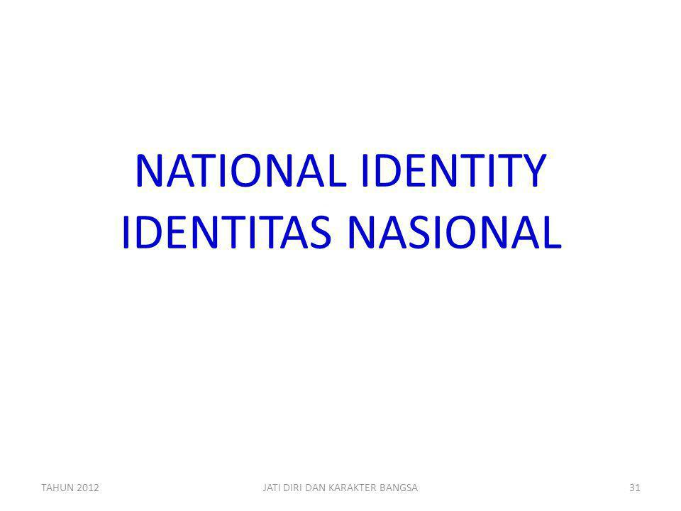 NATIONAL IDENTITY IDENTITAS NASIONAL TAHUN 2012JATI DIRI DAN KARAKTER BANGSA31