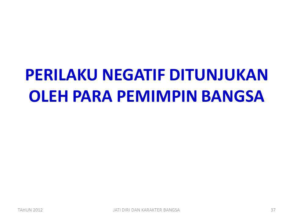 PERILAKU NEGATIF DITUNJUKAN OLEH PARA PEMIMPIN BANGSA TAHUN 201237JATI DIRI DAN KARAKTER BANGSA