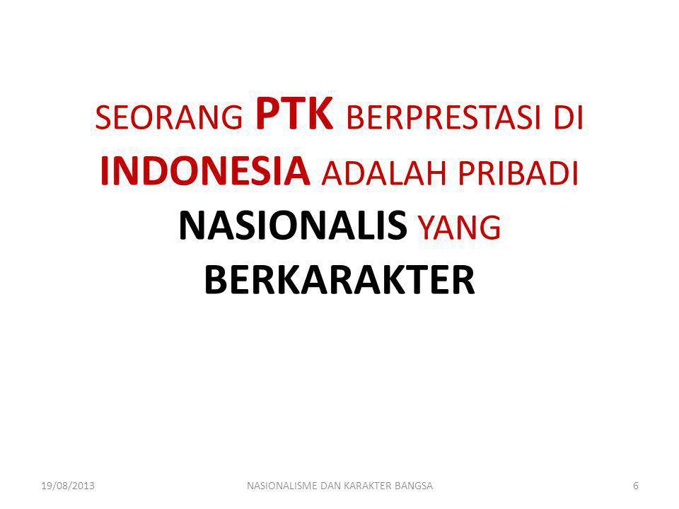 SEORANG PTK BERPRESTASI DI INDONESIA ADALAH PRIBADI NASIONALIS YANG BERKARAKTER 19/08/2013NASIONALISME DAN KARAKTER BANGSA6