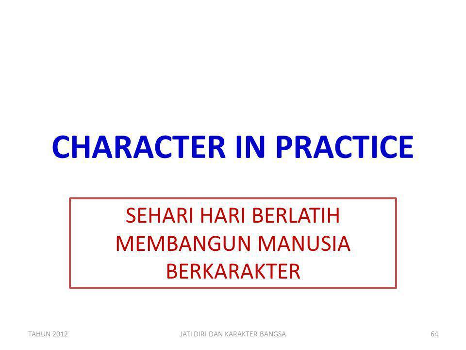 CHARACTER IN PRACTICE SEHARI HARI BERLATIH MEMBANGUN MANUSIA BERKARAKTER TAHUN 2012JATI DIRI DAN KARAKTER BANGSA64