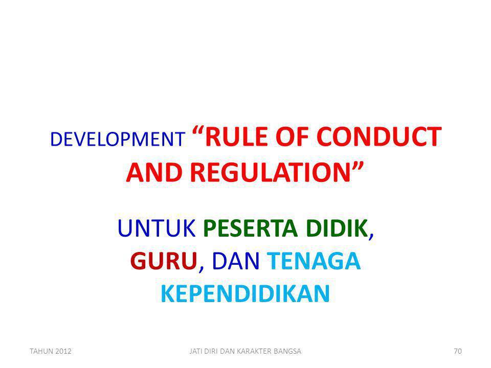 """DEVELOPMENT """"RULE OF CONDUCT AND REGULATION"""" UNTUK PESERTA DIDIK, GURU, DAN TENAGA KEPENDIDIKAN TAHUN 2012JATI DIRI DAN KARAKTER BANGSA70"""
