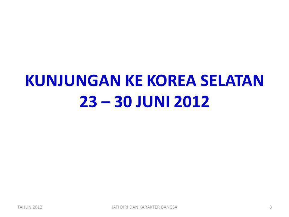 KUNJUNGAN KE KOREA SELATAN 23 – 30 JUNI 2012 TAHUN 2012JATI DIRI DAN KARAKTER BANGSA8