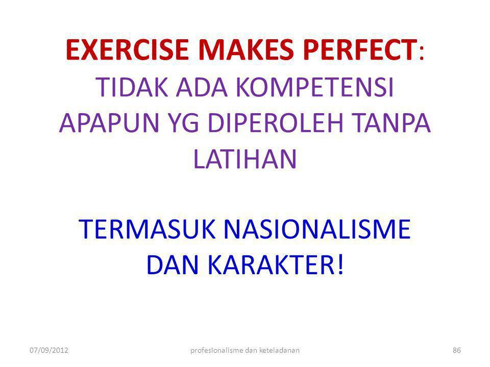 EXERCISE MAKES PERFECT : TIDAK ADA KOMPETENSI APAPUN YG DIPEROLEH TANPA LATIHAN TERMASUK NASIONALISME DAN KARAKTER! 07/09/201286profesionalisme dan ke