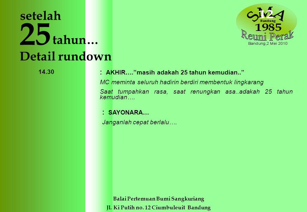 25 tahun… 14.30 Balai Pertemuan Bumi Sangkuriang Jl. Ki Putih no. 12 Ciumbuleuit Bandung setelah Detail rundown 10.00 – 10.30 10.00 – 10.45 10.45 – 10