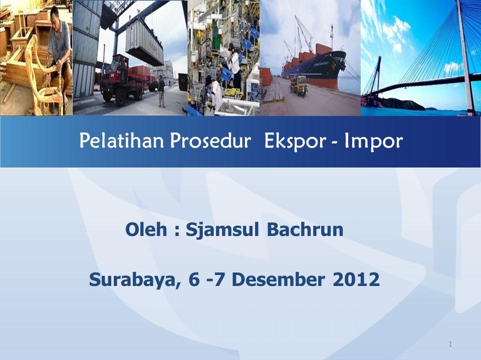 Oleh : Sjamsul Bachrun Surabaya, 6 -7 Desember 2012 Pelatihan Prosedur Ekspor - Impor 1