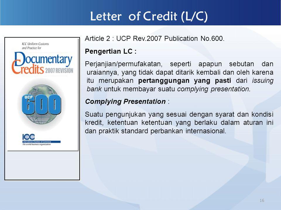 16 Letter of Credit (L/C) Article 2 : UCP Rev.2007 Publication No.600. Pengertian LC : Perjanjian/permufakatan, seperti apapun sebutan dan uraiannya,