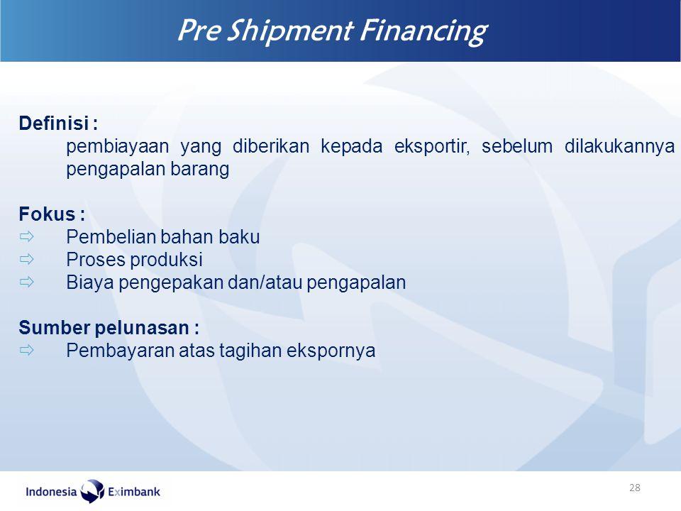 Pre Shipment Financing 28 Definisi : pembiayaan yang diberikan kepada eksportir, sebelum dilakukannya pengapalan barang Fokus :  Pembelian bahan baku