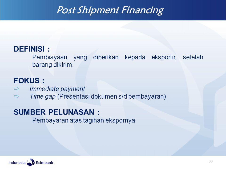 Post Shipment Financing 30 DEFINISI : Pembiayaan yang diberikan kepada eksportir, setelah barang dikirim. FOKUS :  Immediate payment  Time gap (Pres
