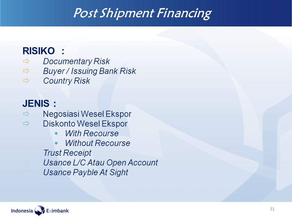Post Shipment Financing 31 RISIKO :  Documentary Risk  Buyer / Issuing Bank Risk  Country Risk JENIS :  Negosiasi Wesel Ekspor  Diskonto Wesel Ek