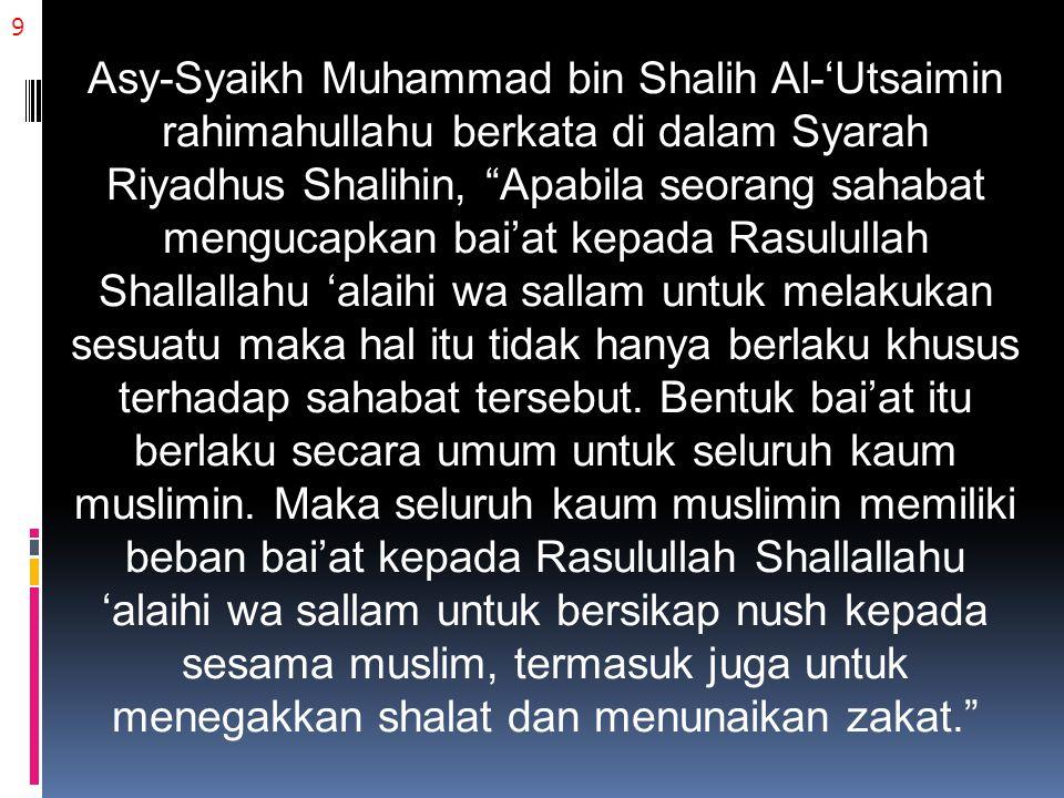 9 Asy-Syaikh Muhammad bin Shalih Al-'Utsaimin rahimahullahu berkata di dalam Syarah Riyadhus Shalihin, Apabila seorang sahabat mengucapkan bai'at kepada Rasulullah Shallallahu 'alaihi wa sallam untuk melakukan sesuatu maka hal itu tidak hanya berlaku khusus terhadap sahabat tersebut.
