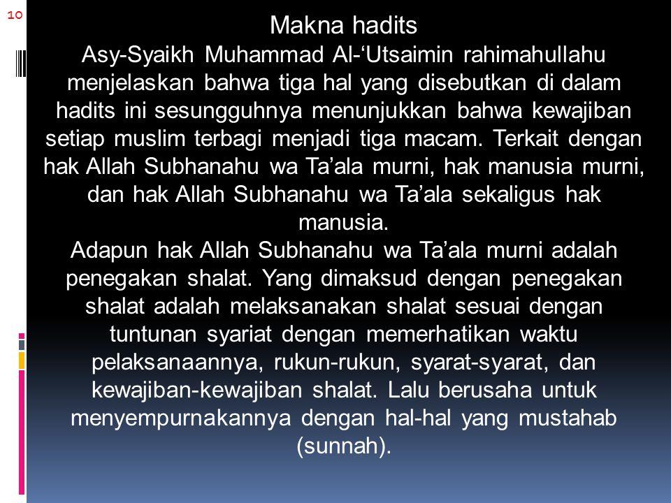 10 Makna hadits Asy-Syaikh Muhammad Al-'Utsaimin rahimahullahu menjelaskan bahwa tiga hal yang disebutkan di dalam hadits ini sesungguhnya menunjukkan bahwa kewajiban setiap muslim terbagi menjadi tiga macam.