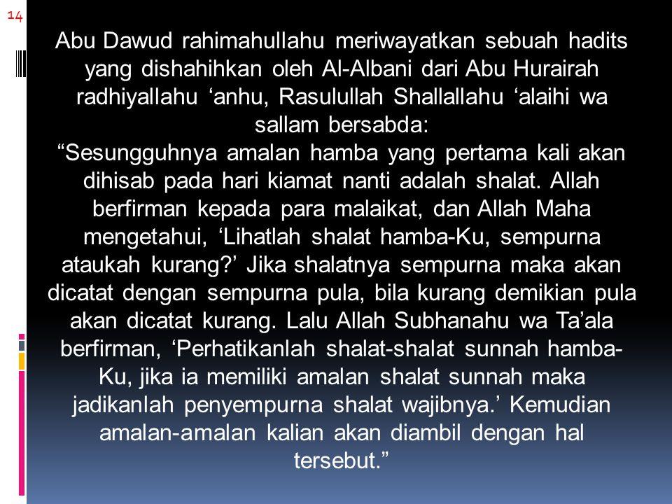 14 Abu Dawud rahimahullahu meriwayatkan sebuah hadits yang dishahihkan oleh Al-Albani dari Abu Hurairah radhiyallahu 'anhu, Rasulullah Shallallahu 'alaihi wa sallam bersabda: Sesungguhnya amalan hamba yang pertama kali akan dihisab pada hari kiamat nanti adalah shalat.