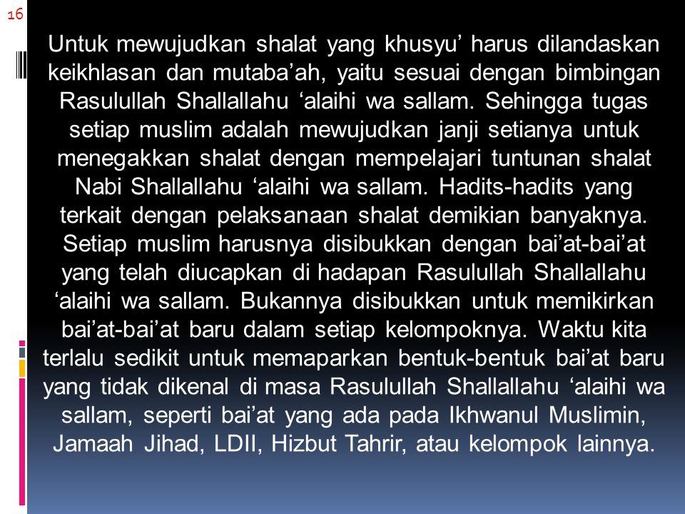 16 Untuk mewujudkan shalat yang khusyu' harus dilandaskan keikhlasan dan mutaba'ah, yaitu sesuai dengan bimbingan Rasulullah Shallallahu 'alaihi wa sallam.