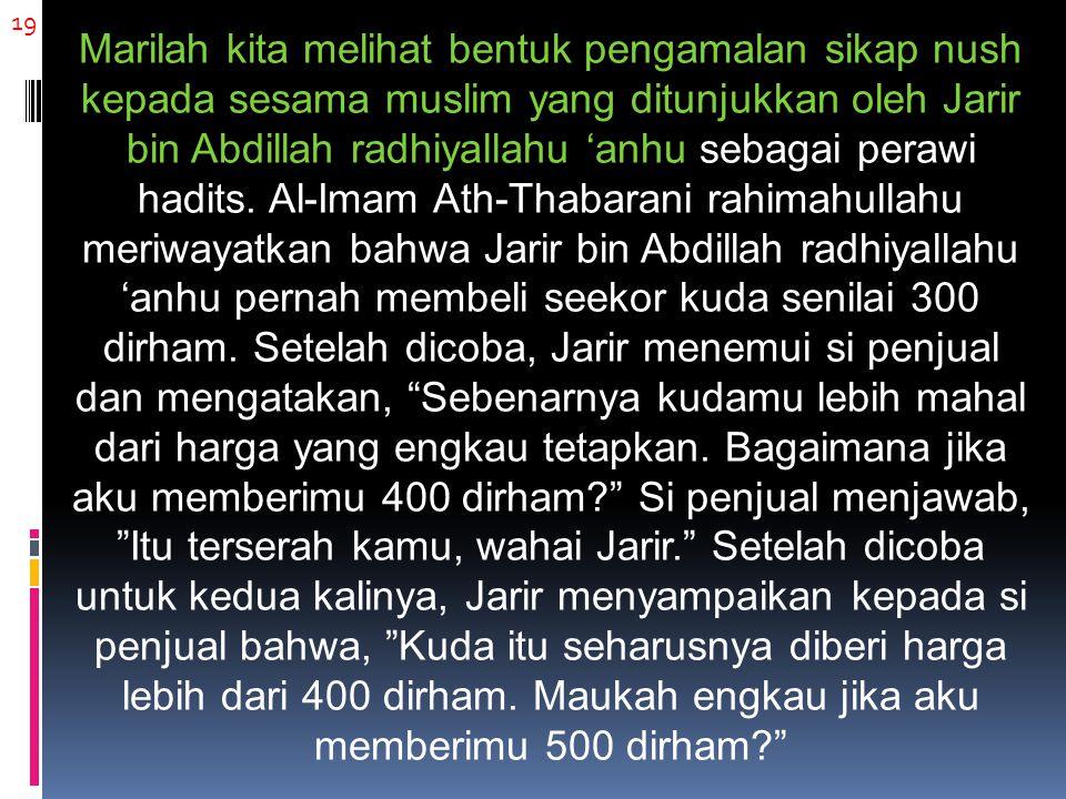19 Marilah kita melihat bentuk pengamalan sikap nush kepada sesama muslim yang ditunjukkan oleh Jarir bin Abdillah radhiyallahu 'anhu sebagai perawi hadits.