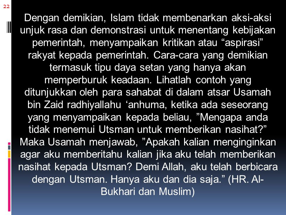 22 Dengan demikian, Islam tidak membenarkan aksi-aksi unjuk rasa dan demonstrasi untuk menentang kebijakan pemerintah, menyampaikan kritikan atau aspirasi rakyat kepada pemerintah.