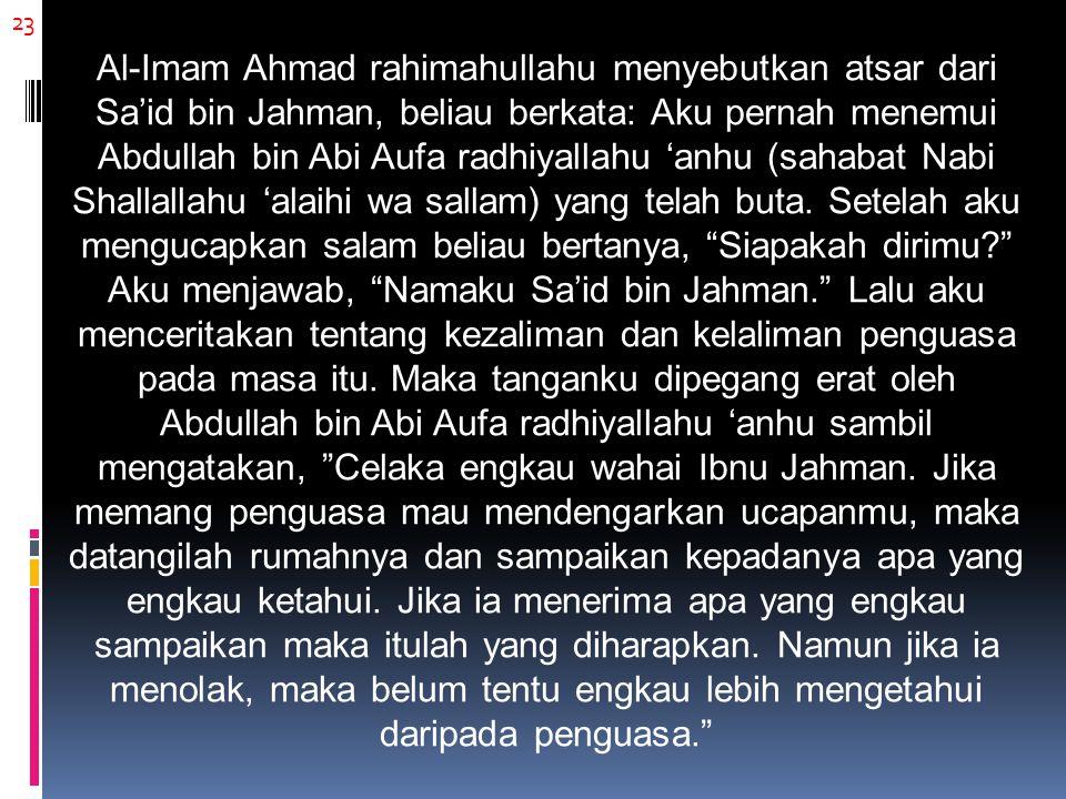 23 Al-Imam Ahmad rahimahullahu menyebutkan atsar dari Sa'id bin Jahman, beliau berkata: Aku pernah menemui Abdullah bin Abi Aufa radhiyallahu 'anhu (sahabat Nabi Shallallahu 'alaihi wa sallam) yang telah buta.
