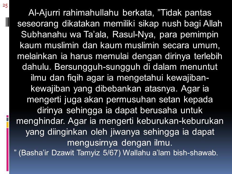 25 Al-Ajurri rahimahullahu berkata, Tidak pantas seseorang dikatakan memiliki sikap nush bagi Allah Subhanahu wa Ta'ala, Rasul-Nya, para pemimpin kaum muslimin dan kaum muslimin secara umum, melainkan ia harus memulai dengan dirinya terlebih dahulu.