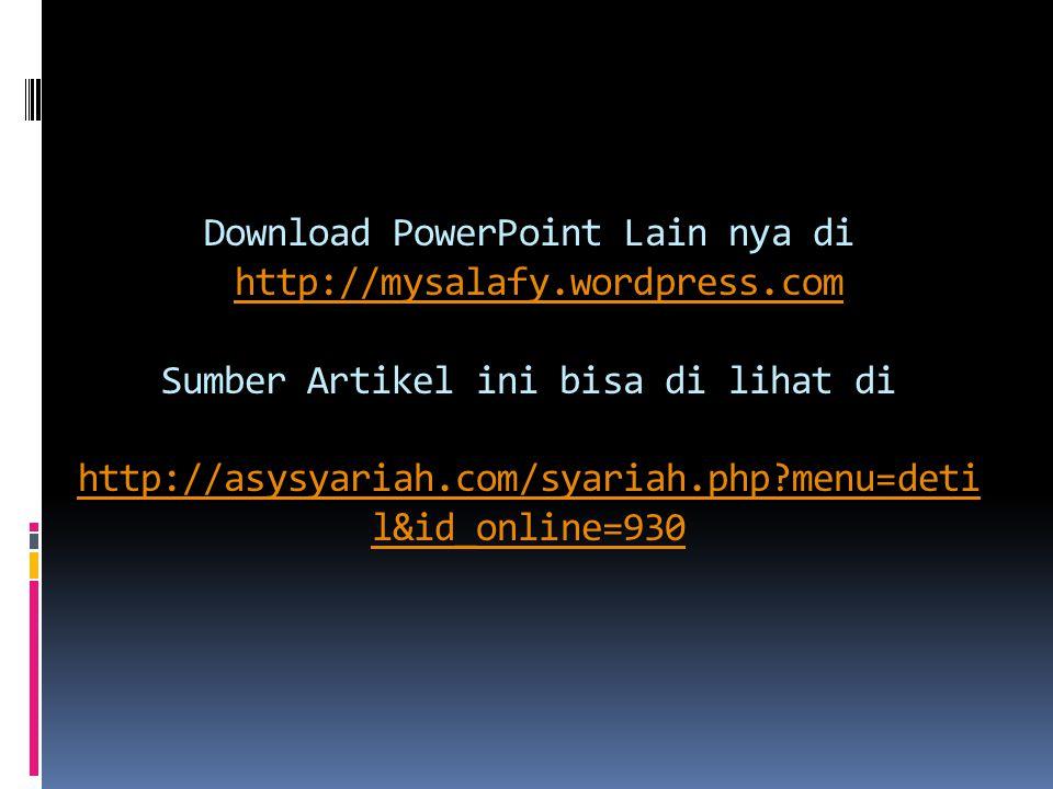 Download PowerPoint Lain nya di http://mysalafy.wordpress.com Sumber Artikel ini bisa di lihat di http://asysyariah.com/syariah.php?menu=deti l&id_online=930http://mysalafy.wordpress.com http://asysyariah.com/syariah.php?menu=deti l&id_online=930