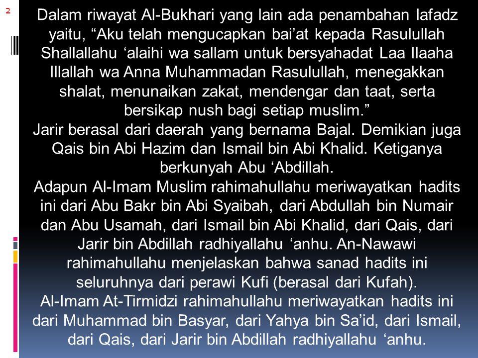 2 Dalam riwayat Al-Bukhari yang lain ada penambahan lafadz yaitu, Aku telah mengucapkan bai'at kepada Rasulullah Shallallahu 'alaihi wa sallam untuk bersyahadat Laa Ilaaha Illallah wa Anna Muhammadan Rasulullah, menegakkan shalat, menunaikan zakat, mendengar dan taat, serta bersikap nush bagi setiap muslim. Jarir berasal dari daerah yang bernama Bajal.