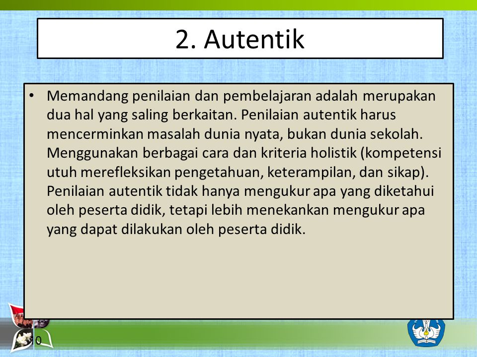 2.Autentik Memandang penilaian dan pembelajaran adalah merupakan dua hal yang saling berkaitan.