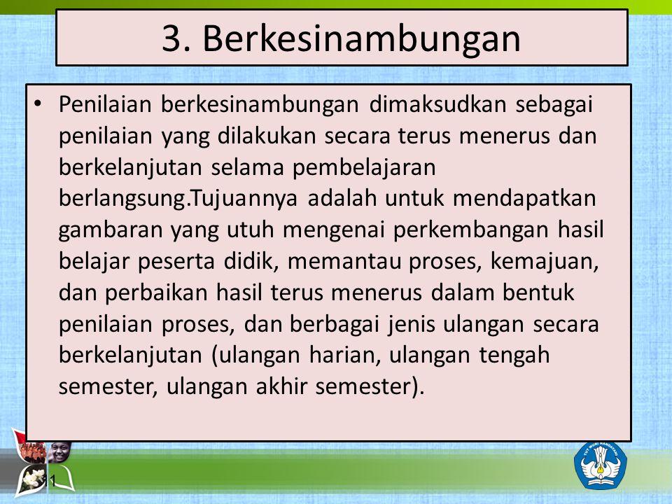 3. Berkesinambungan Penilaian berkesinambungan dimaksudkan sebagai penilaian yang dilakukan secara terus menerus dan berkelanjutan selama pembelajaran