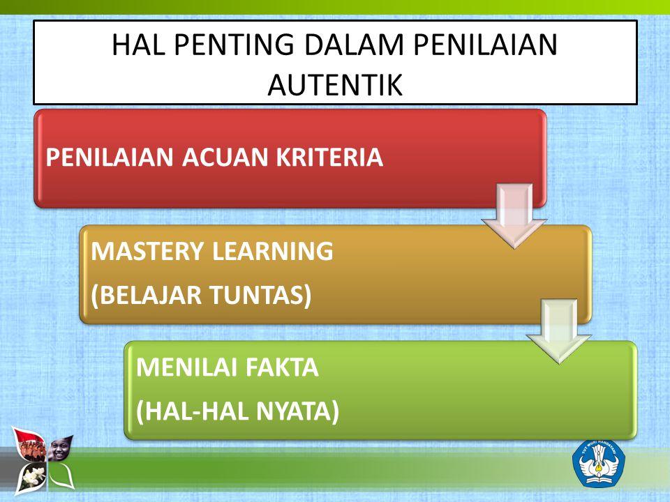 PENILAIAN ACUAN KRITERIA MASTERY LEARNING (BELAJAR TUNTAS) MENILAI FAKTA (HAL-HAL NYATA) HAL PENTING DALAM PENILAIAN AUTENTIK