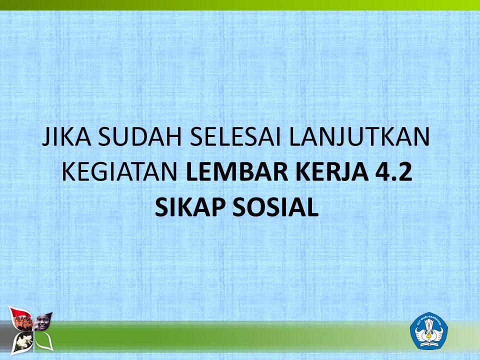 JIKA SUDAH SELESAI LANJUTKAN KEGIATAN LEMBAR KERJA 4.2 SIKAP SOSIAL
