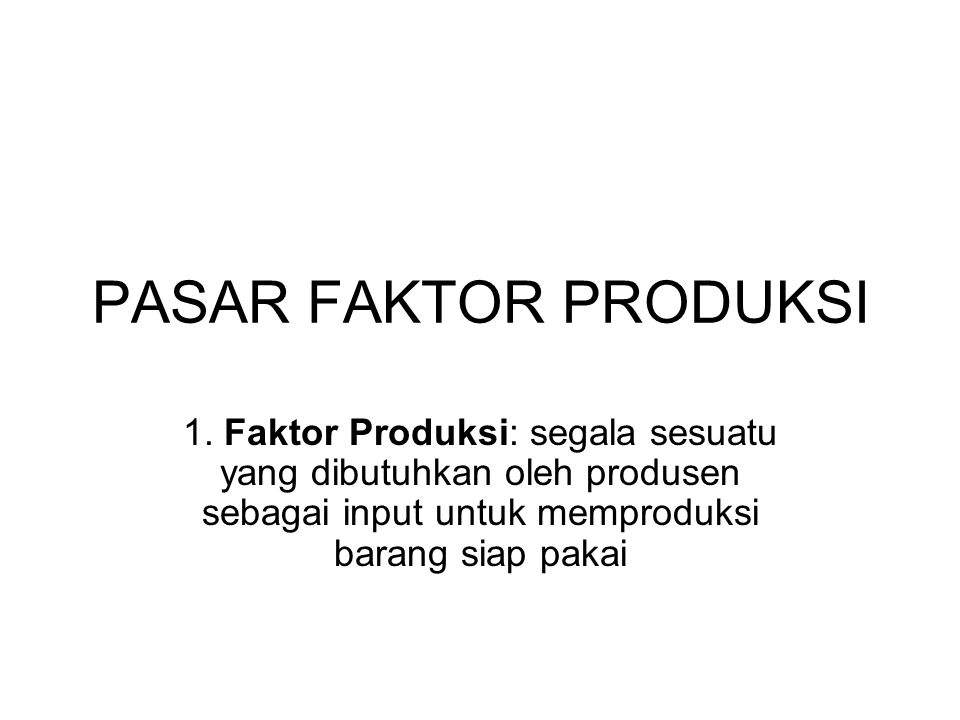 PASAR FAKTOR PRODUKSI 1. Faktor Produksi: segala sesuatu yang dibutuhkan oleh produsen sebagai input untuk memproduksi barang siap pakai