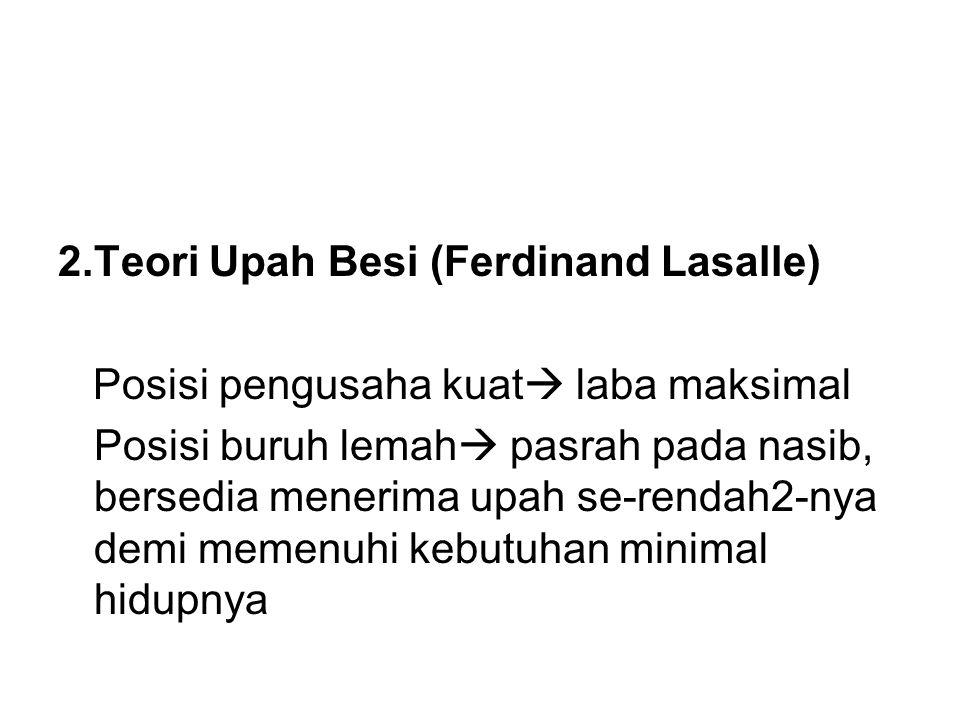 2.Teori Upah Besi (Ferdinand Lasalle) Posisi pengusaha kuat  laba maksimal Posisi buruh lemah  pasrah pada nasib, bersedia menerima upah se-rendah2-nya demi memenuhi kebutuhan minimal hidupnya