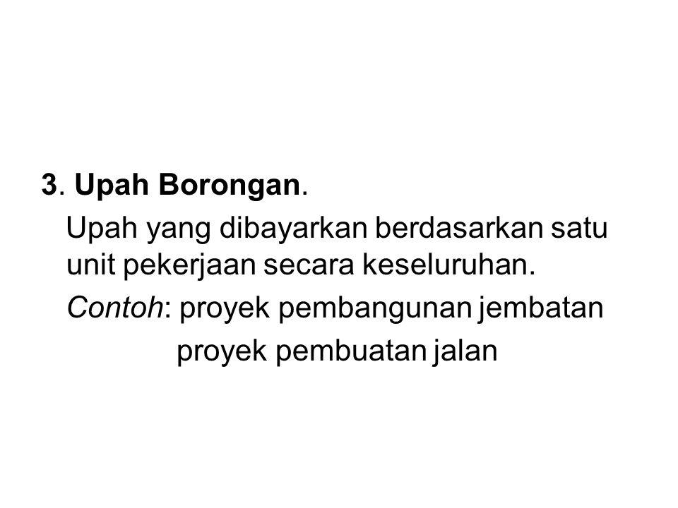 3.Upah Borongan. Upah yang dibayarkan berdasarkan satu unit pekerjaan secara keseluruhan.