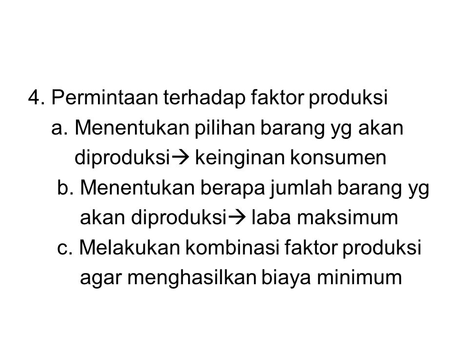 4. Permintaan terhadap faktor produksi a. Menentukan pilihan barang yg akan diproduksi  keinginan konsumen b. Menentukan berapa jumlah barang yg akan