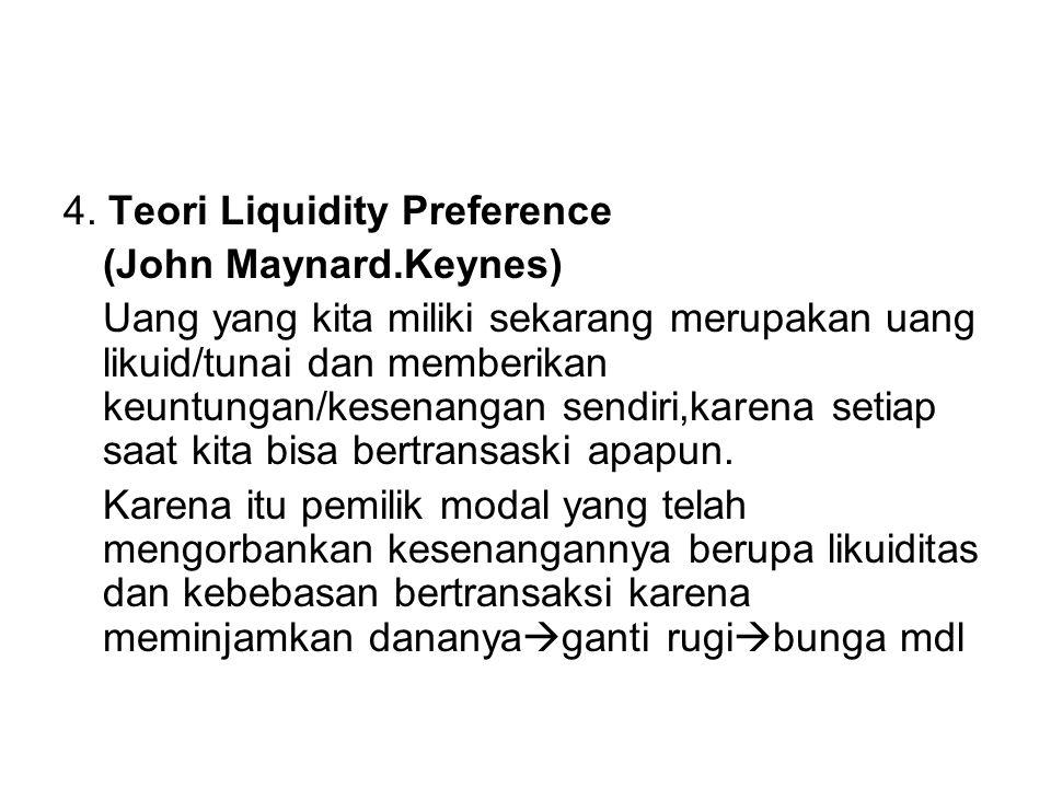 4. Teori Liquidity Preference (John Maynard.Keynes) Uang yang kita miliki sekarang merupakan uang likuid/tunai dan memberikan keuntungan/kesenangan se