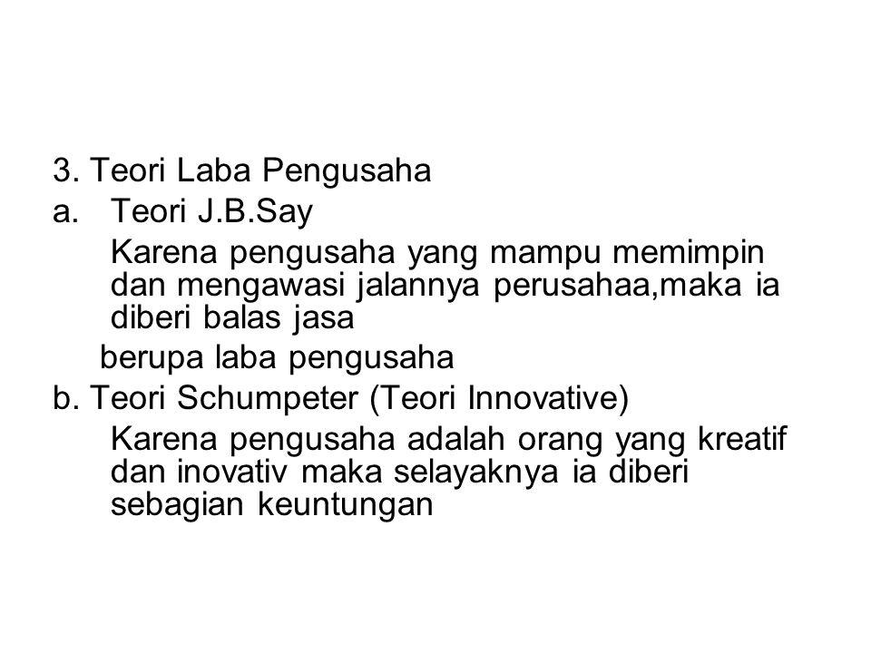 3. Teori Laba Pengusaha a.Teori J.B.Say Karena pengusaha yang mampu memimpin dan mengawasi jalannya perusahaa,maka ia diberi balas jasa berupa laba pe